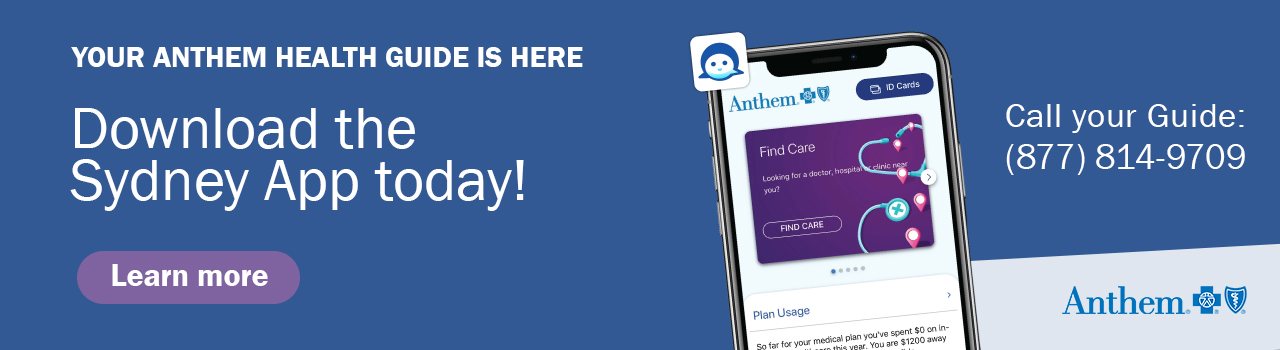 Your Anthem Health Guide is here. Download the Sydney App today! Call your Guide at 877-814-9709.
